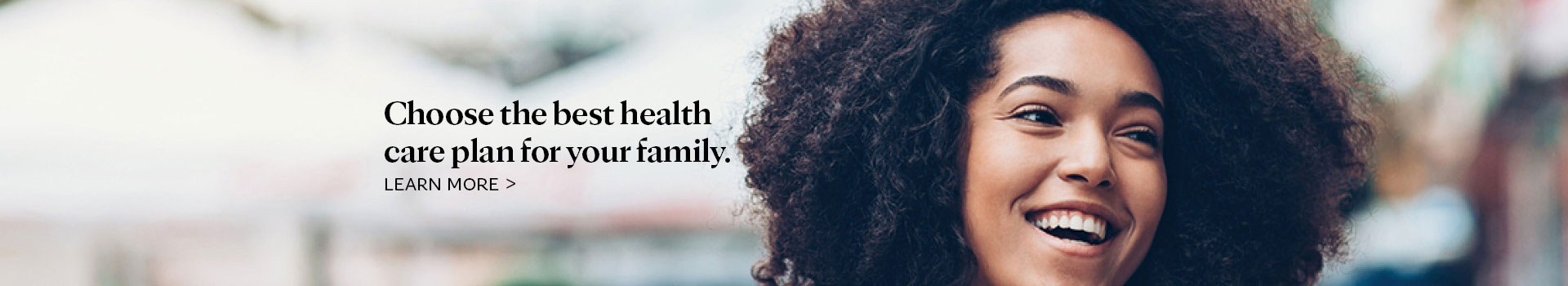 Choose the best health care plan for your family.