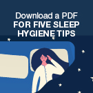Download a PDF for five sleep hygiene tips.