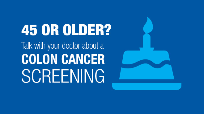 45 or older? Talk with your doctor about colon cancer screening.